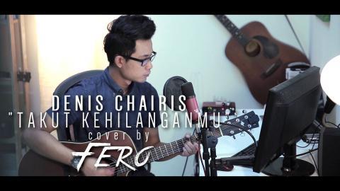 Denis Chairis - Takut Kehilanganmu (cover by Fero)