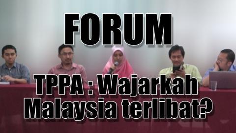 Forum TPPA : Wajarkah Malaysia Terlibat?
